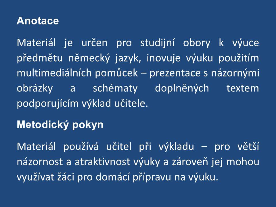 Anotace Materiál je určen pro studijní obory k výuce předmětu německý jazyk, inovuje výuku použitím multimediálních pomůcek – prezentace s názornými obrázky a schématy doplněných textem podporujícím výklad učitele.