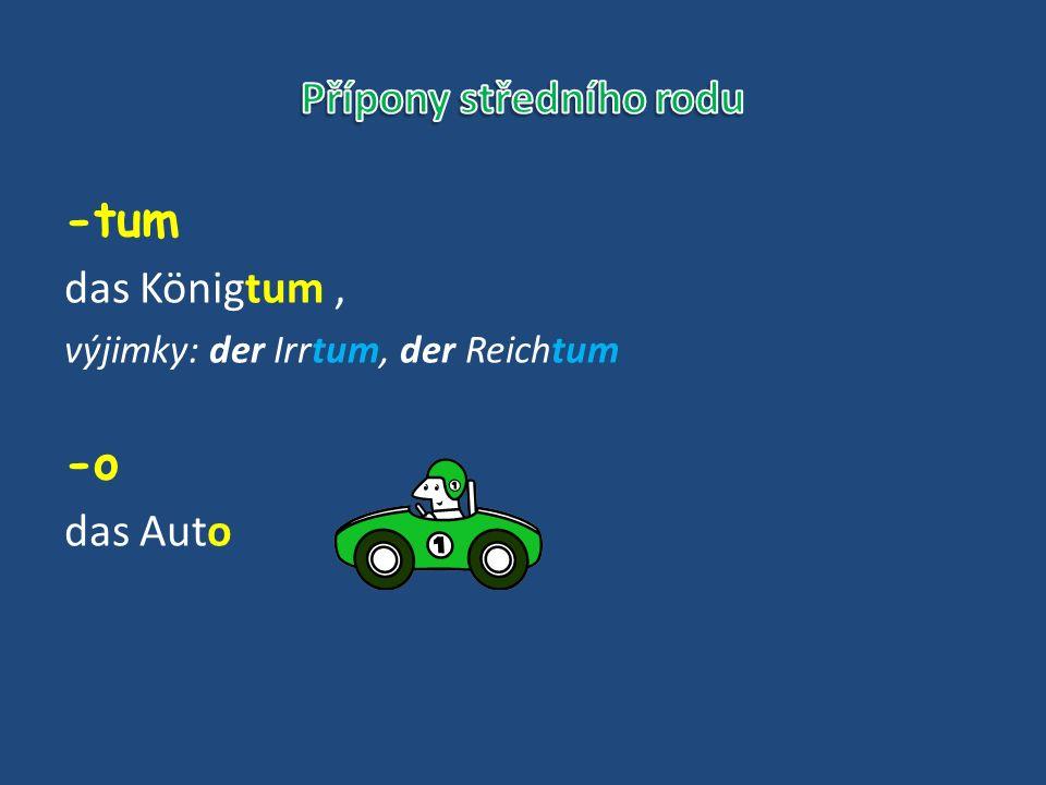 -tum das Königtum, výjimky: der Irrtum, der Reichtum -o das Auto
