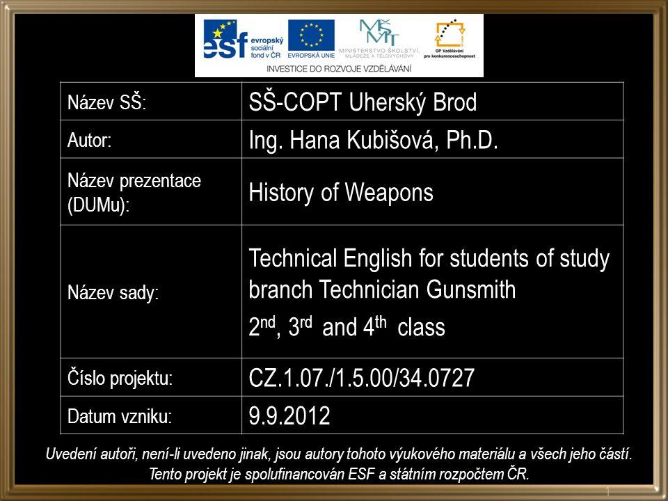 Název SŠ: SŠ-COPT Uherský Brod Autor: Ing. Hana Kubišová, Ph.D. Název prezentace (DUMu): History of Weapons Název sady: Technical English for students