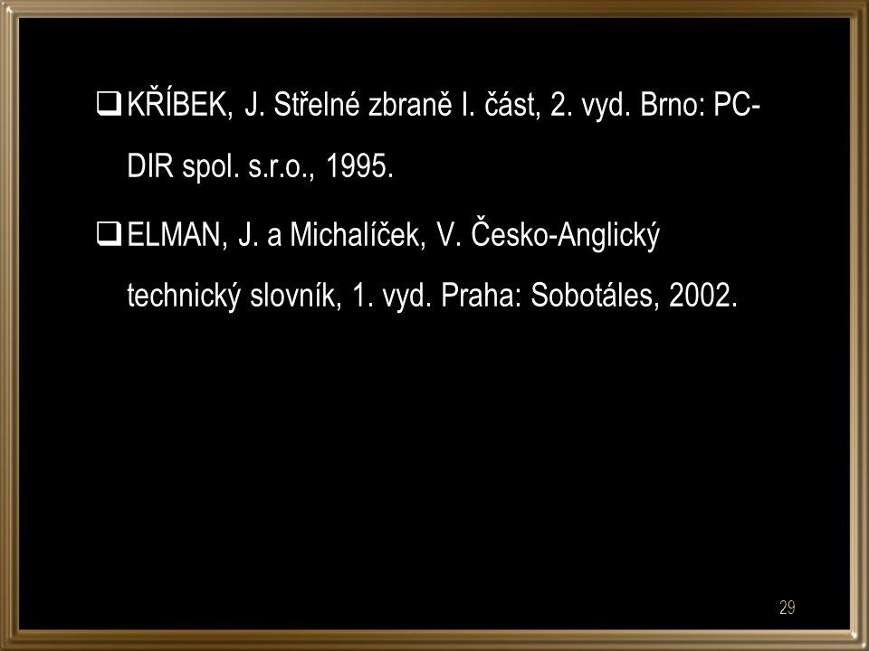  KŘÍBEK, J. Střelné zbraně I. část, 2. vyd. Brno: PC- DIR spol. s.r.o., 1995.  ELMAN, J. a Michalíček, V. Česko-Anglický technický slovník, 1. vyd.