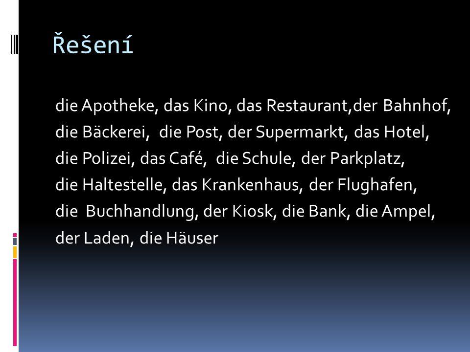Řešení die Apotheke, das Kino, das Restaurant,der Bahnhof, die Bäckerei, die Post, der Supermarkt, das Hotel, die Polizei, das Café, die Schule, der Parkplatz, die Haltestelle, das Krankenhaus, der Flughafen, die Buchhandlung, der Kiosk, die Bank, die Ampel, der Laden, die Häuser