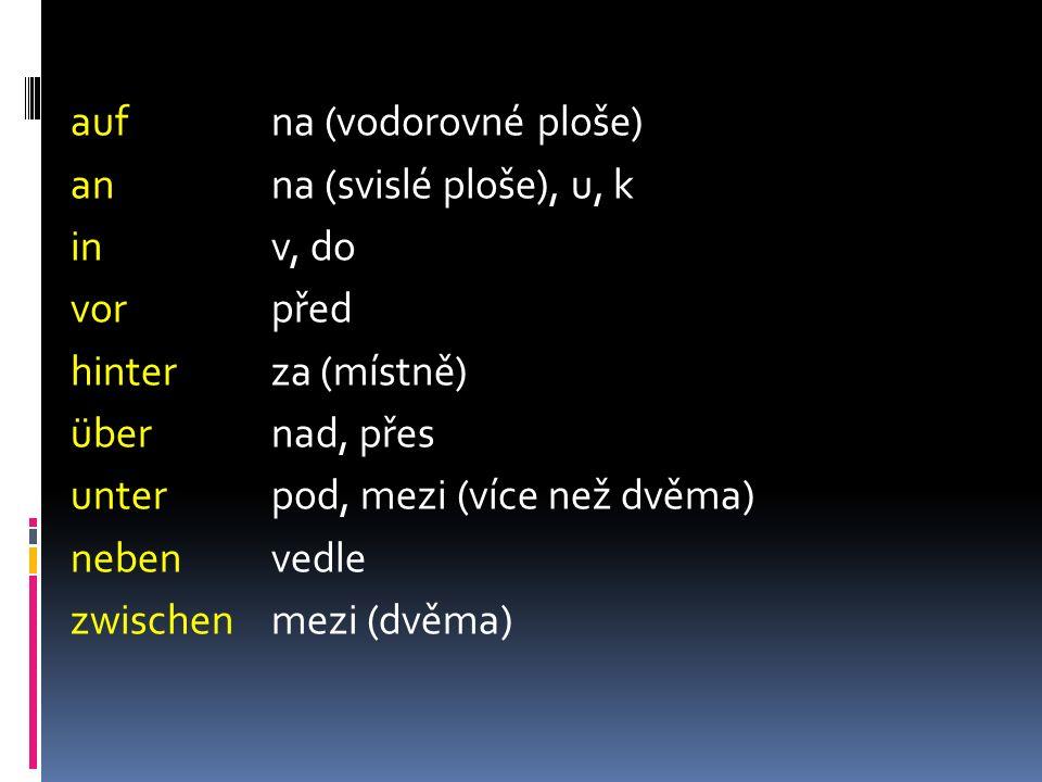 aufna (vodorovné ploše) anna (svislé ploše), u, k inv, do vorpřed hinterza (místně) übernad, přes unterpod, mezi (více než dvěma) nebenvedle zwischenmezi (dvěma)