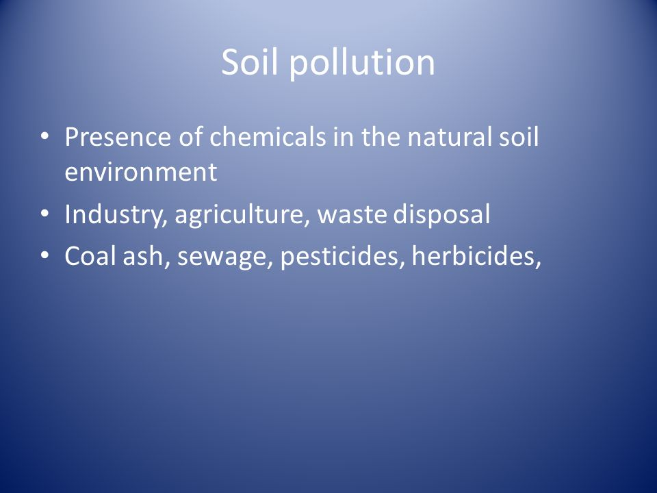 Soil pollution Presence of chemicals in the natural soil environment Industry, agriculture, waste disposal Coal ash, sewage, pesticides, herbicides,