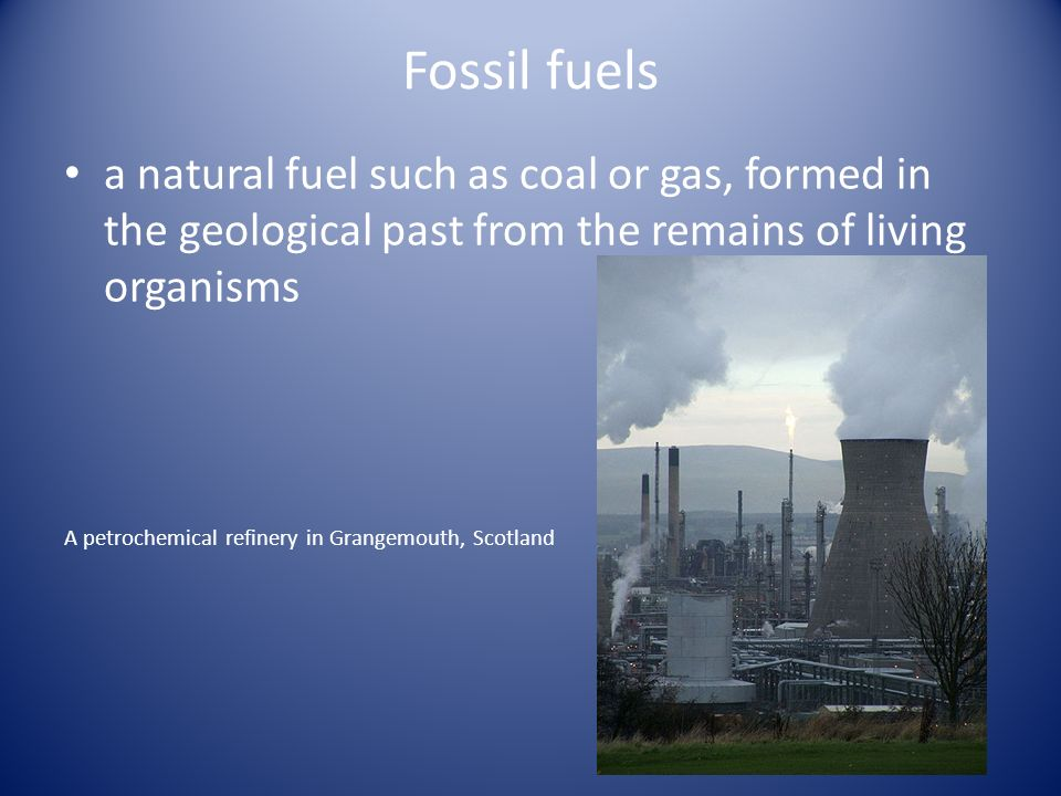 Fossil fuels a natural fuel such as coal or gas, formed in the geological past from the remains of living organisms A petrochemical refinery in Grangemouth, Scotland