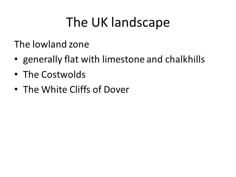 The UK landscape The lowland zone generally flat with limestone and chalkhills The Costwolds The White Cliffs of Dover