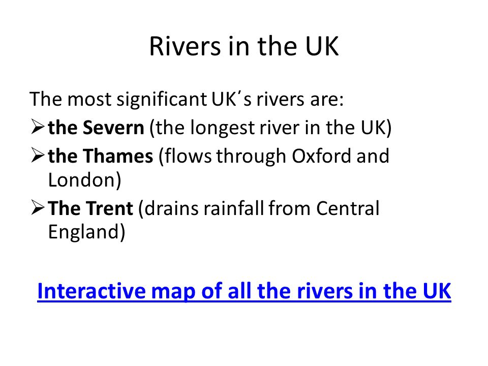 Rivers in the UK The most significant UK΄s rivers are:  the Severn (the longest river in the UK)  the Thames (flows through Oxford and London)  The Trent (drains rainfall from Central England) Interactive map of all the rivers in the UK
