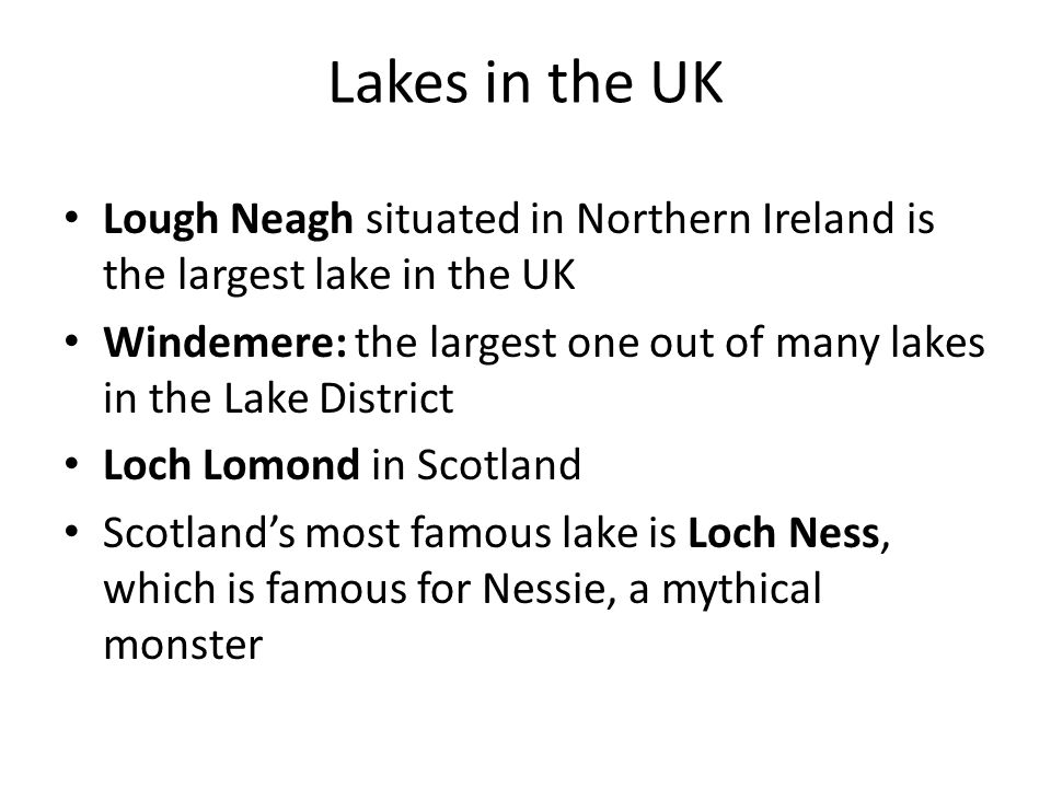 Lakes in the UK Lough Neagh situated in Northern Ireland is the largest lake in the UK Windemere: the largest one out of many lakes in the Lake District Loch Lomond in Scotland Scotland's most famous lake is Loch Ness, which is famous for Nessie, a mythical monster