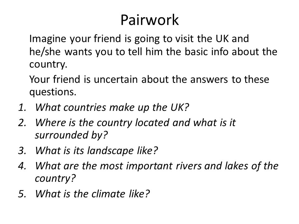 Pairwork Imagine your friend is going to visit the UK and he/she wants you to tell him the basic info about the country.