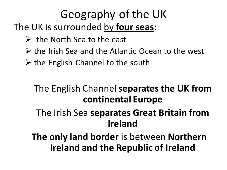 Geography of the UK The UK is surrounded by four seas:  the North Sea to the east  the Irish Sea and the Atlantic Ocean to the west  the English Channel to the south The English Channel separates the UK from continental Europe The Irish Sea separates Great Britain from Ireland The only land border is between Northern Ireland and the Republic of Ireland