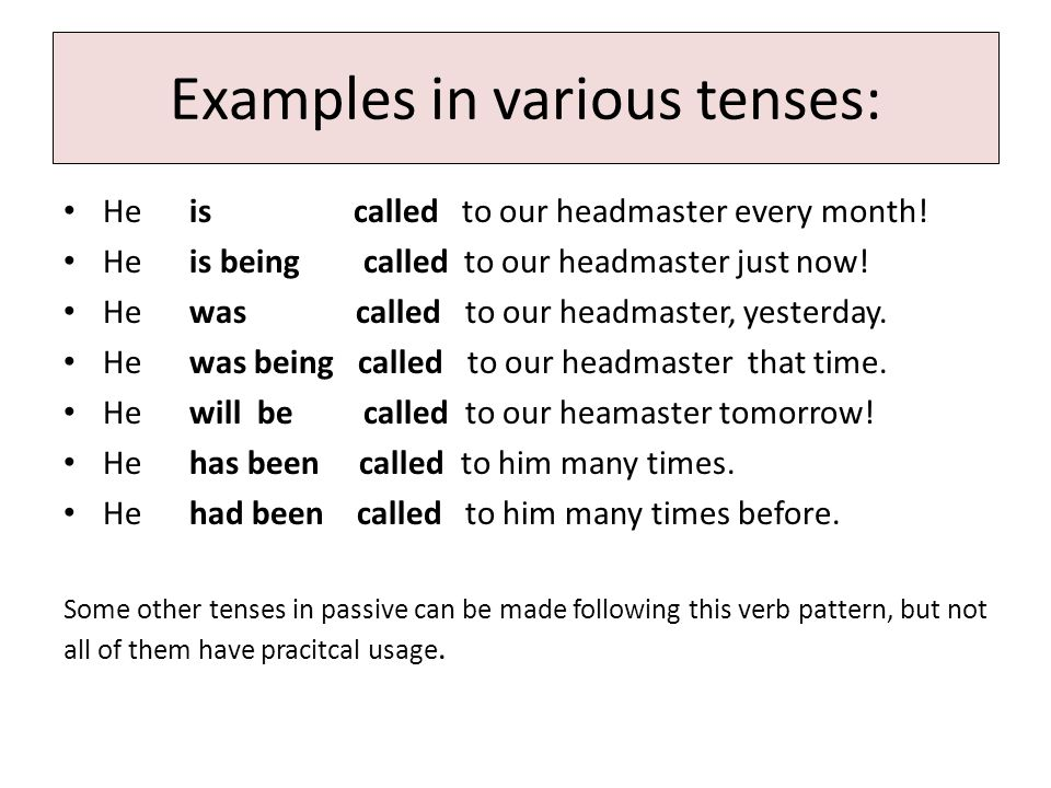 Examples in various tenses: He is called to our headmaster every month.