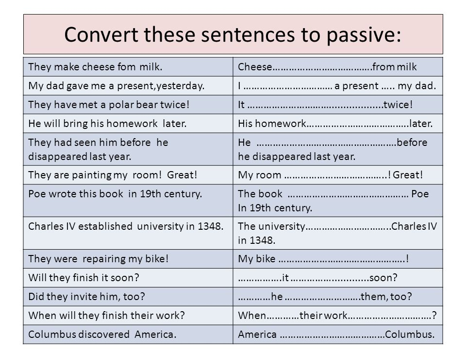 Convert these sentences to passive: They make cheese fom milk.Cheese is made from milk My dad gave me a present,yesterday.I was given a present by my dad.