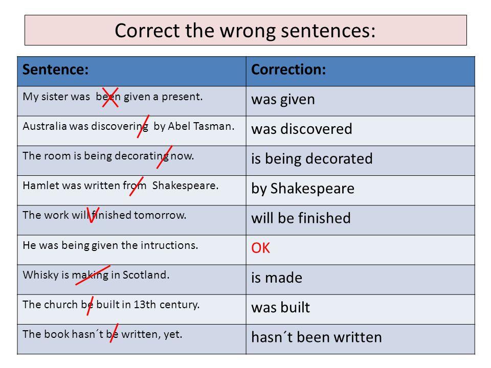 Correct the wrong sentences: Sentence:Correction: My sister was been given a present.