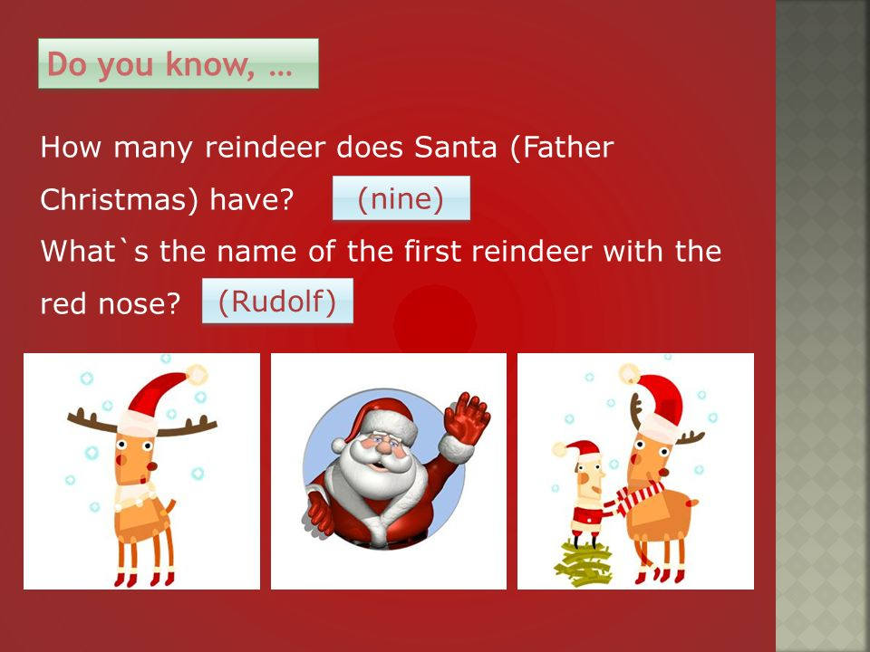 How many reindeer does Santa (Father Christmas) have? What`s the name of the first reindeer with the red nose? Do you know, … (nine) (Rudolf)