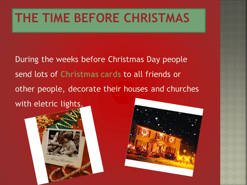 During the weeks before Christmas Day people send lots of Christmas cards to all friends or other people, decorate their houses and churches with eletric lights.