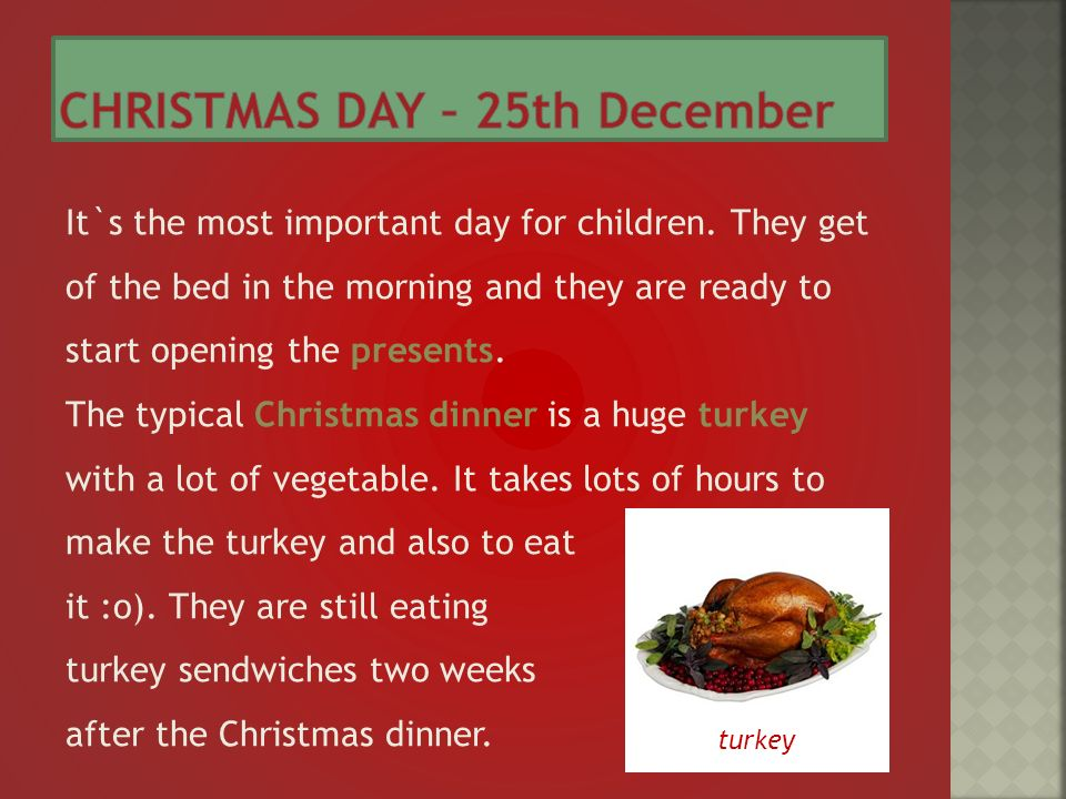 It`s the most important day for children. They get of the bed in the morning and they are ready to start opening the presents. The typical Christmas d
