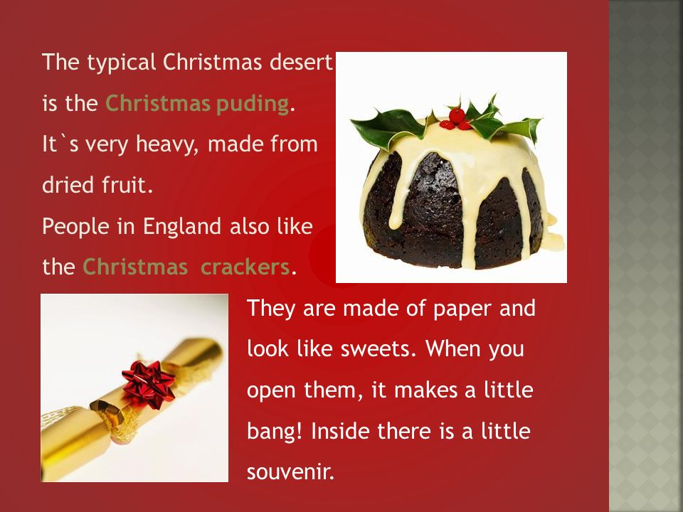 The typical Christmas desert is the Christmas puding.