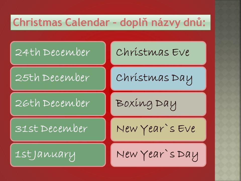 Christmas Calendar – doplň názvy dnů: 24th December25th December26th December31st December1st JanuaryChristmas EveChristmas DayBoxing DayNew Year`s EveNew Year`s Day