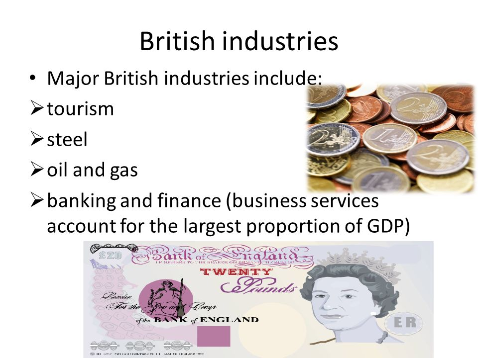 British industries Major British industries include:  tourism  steel  oil and gas  banking and finance (business services account for the largest proportion of GDP)
