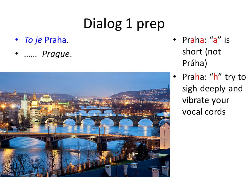"Dialog 1 prep To je Praha. …… Prague. Praha: ""a"" is short (not Práha) Praha: ""h"" try to sigh deeply and vibrate your vocal cords"