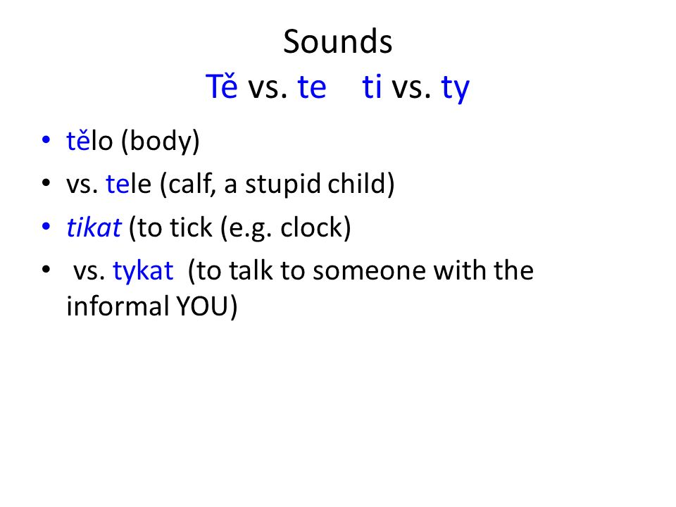 Sounds Tě vs. te ti vs. ty tělo (body) vs. tele (calf, a stupid child) tikat (to tick (e.g.