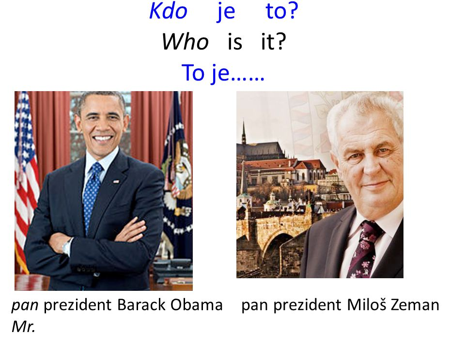 Kdo je to Who is it To je…… pan prezident Miloš Zemanpan prezident Barack Obama Mr.