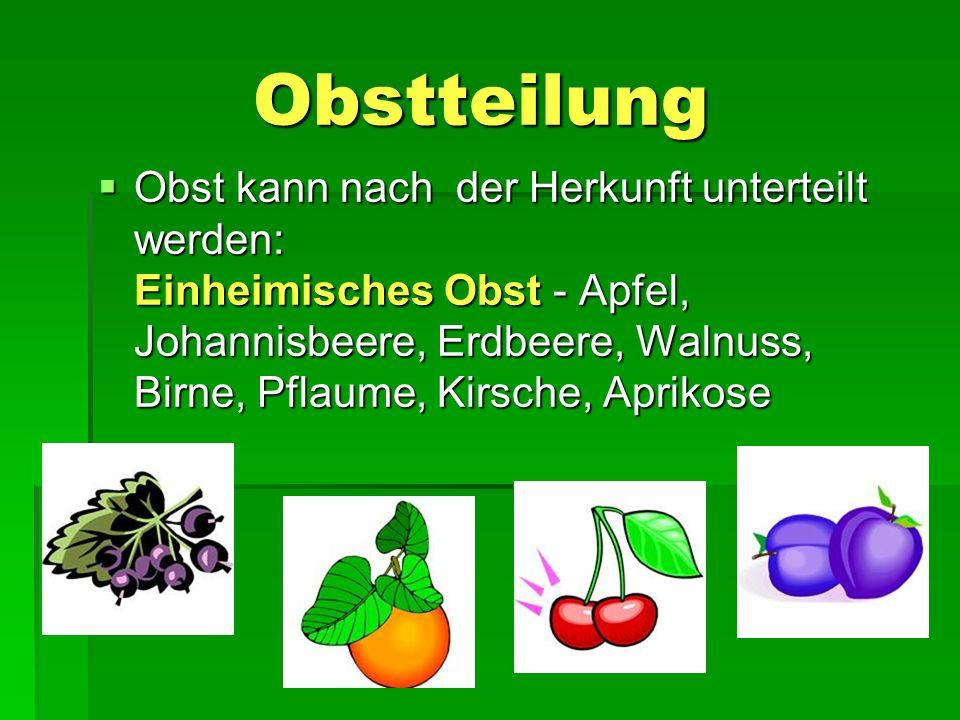 Obstteilung Obstteilung  Obst kann nach der Herkunft unterteilt werden: Einheimisches Obst - Apfel, Johannisbeere, Erdbeere, Walnuss, Birne, Pflaume, Kirsche, Aprikose