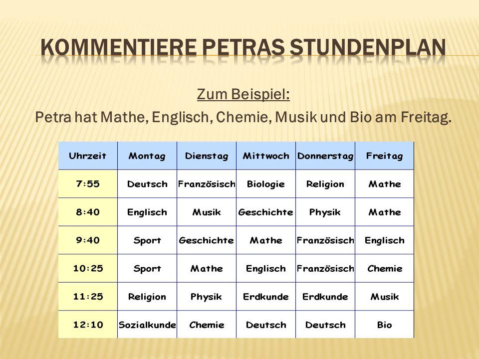 Zum Beispiel: Petra hat Mathe, Englisch, Chemie, Musik und Bio am Freitag.