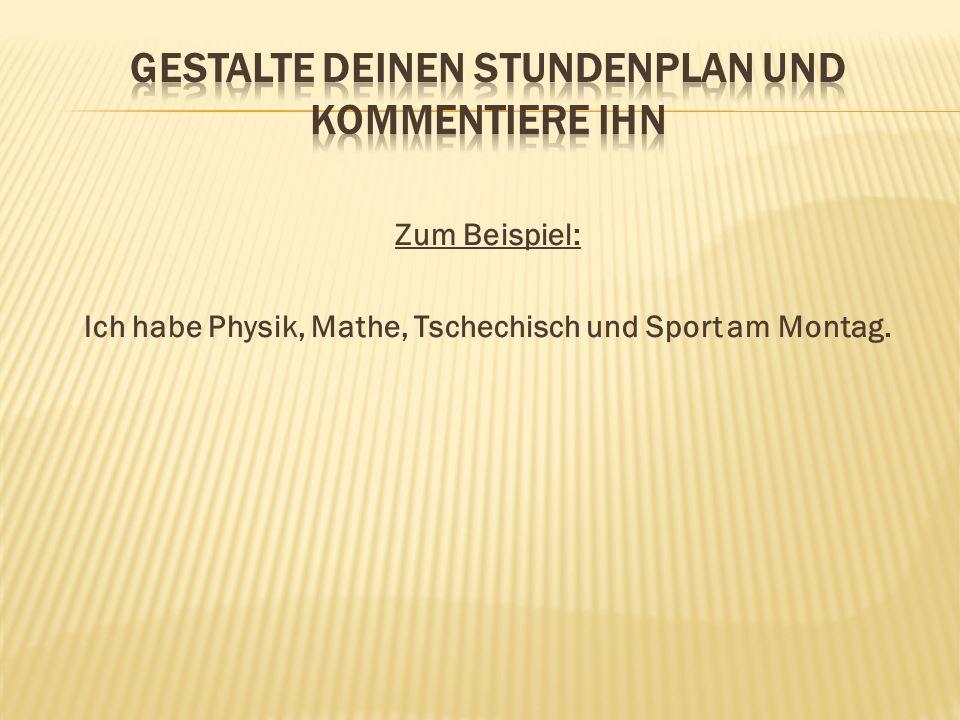 Zum Beispiel: Ich habe Physik, Mathe, Tschechisch und Sport am Montag.