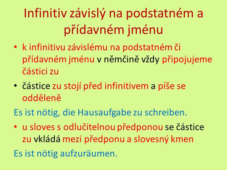 Infinitiv závislý na podstatném a přídavném jménu k infinitivu závislému na podstatném či přídavném jménu v němčině vždy připojujeme částici zu částice zu stojí před infinitivem a píše se odděleně Es ist nötig, die Hausaufgabe zu schreiben.