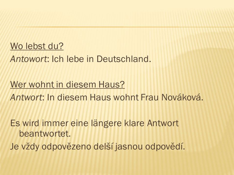 Wo lebst du? Antowort: Ich lebe in Deutschland. Wer wohnt in diesem Haus? Antwort: In diesem Haus wohnt Frau Nováková. Es wird immer eine längere klar