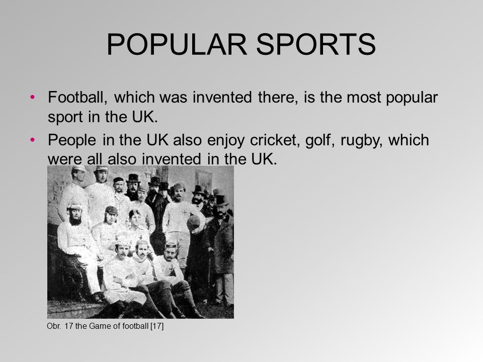 POPULAR SPORTS Football, which was invented there, is the most popular sport in the UK. People in the UK also enjoy cricket, golf, rugby, which were a