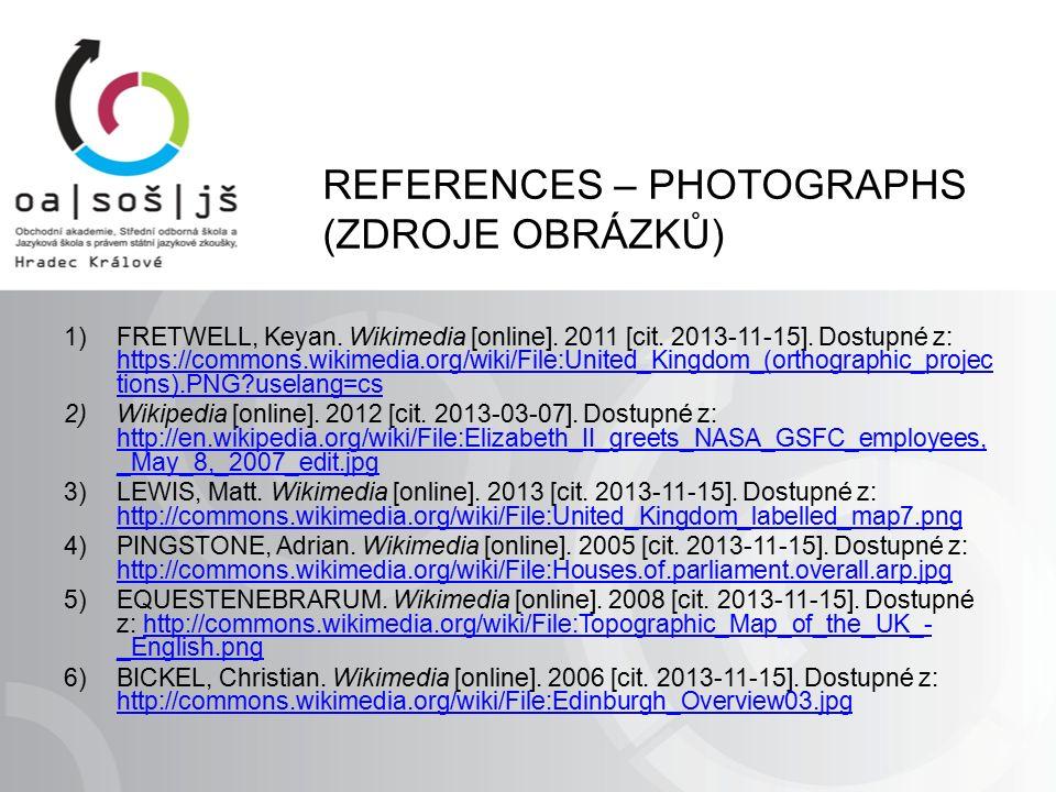REFERENCES – PHOTOGRAPHS (ZDROJE OBRÁZKŮ) 1)FRETWELL, Keyan. Wikimedia [online]. 2011 [cit. 2013-11-15]. Dostupné z: https://commons.wikimedia.org/wik