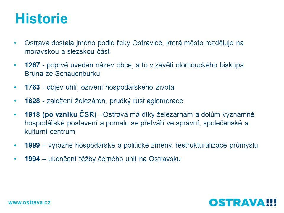 Historie Ostrava dostala jméno podle řeky Ostravice, která město rozděluje na moravskou a slezskou část 1267 - poprvé uveden název obce, a to v závěti olomouckého biskupa Bruna ze Schauenburku 1763 - objev uhlí, oživení hospodářského života 1828 - založení železáren, prudký růst aglomerace 1918 (po vzniku ČSR) - Ostrava má díky železárnám a dolům významné hospodářské postavení a pomalu se přetváří ve správní, společenské a kulturní centrum 1989 – výrazné hospodářské a politické změny, restrukturalizace průmyslu 1994 – ukončení těžby černého uhlí na Ostravsku www.ostrava.cz