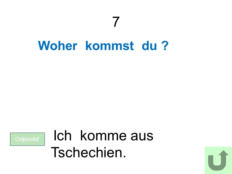 7 Woher kommst du Odpověď Ich komme aus Tschechien.