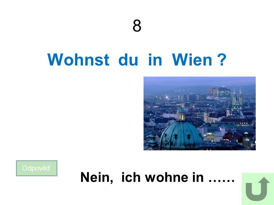 8 Wohnst du in Wien Odpověď Nein, ich wohne in ……
