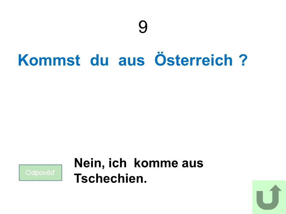 9 Kommst du aus Österreich Odpověď Nein, ich komme aus Tschechien.