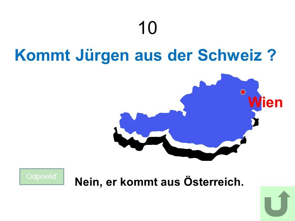 10 Kommt Jürgen aus der Schweiz Odpověď Nein, er kommt aus Österreich. Wien