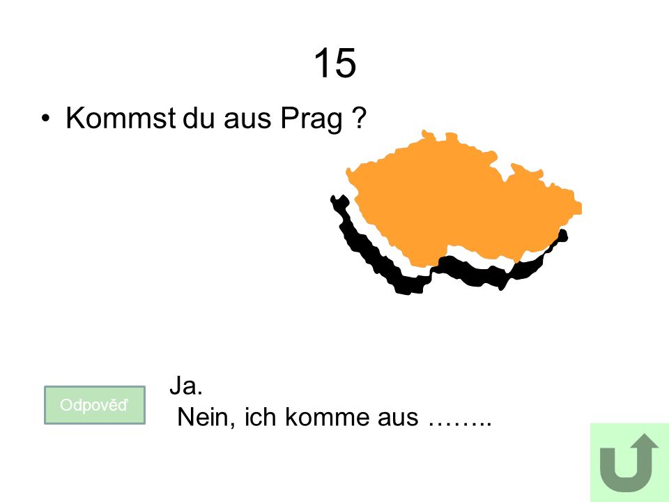 15 Kommst du aus Prag Odpověď Ja. Nein, ich komme aus ……..