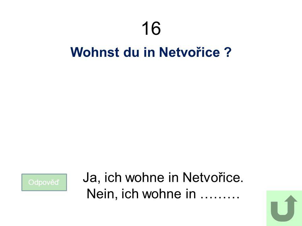 16 Wohnst du in Netvořice Odpověď Ja, ich wohne in Netvořice. Nein, ich wohne in ………