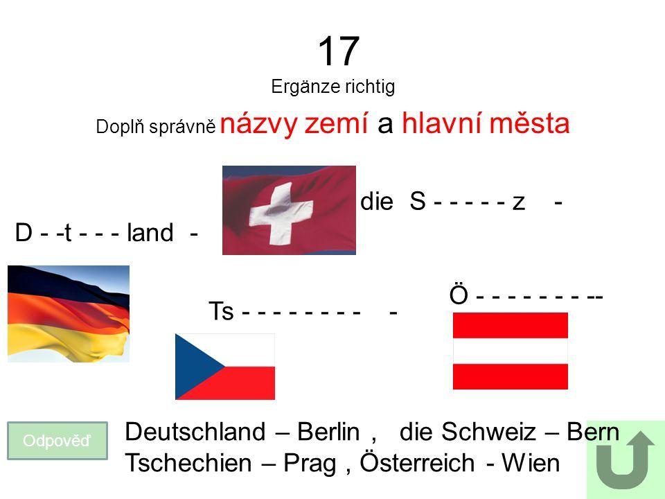 17 Ergänze richtig Doplň správně názvy zemí a hlavní města Odpověď Deutschland – Berlin, die Schweiz – Bern Tschechien – Prag, Österreich - Wien D - -t - - - land - die S - - - - - z - Ts - - - - - - - - - Ö - - - - - - - --