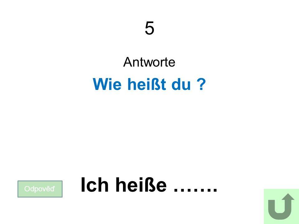 5 Antworte Wie heißt du Odpověď Ich heiße …….
