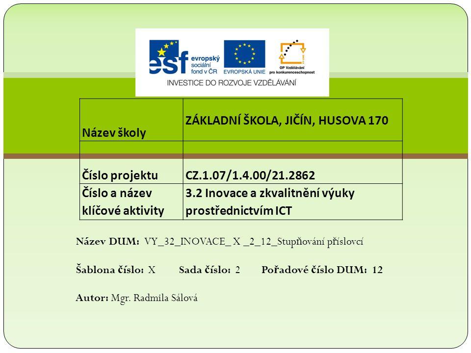 Název školy ZÁKLADNÍ ŠKOLA, JIČÍN, HUSOVA 170 Číslo projektu CZ.1.07/1.4.00/21.2862 Číslo a název klíčové aktivity 3.2 Inovace a zkvalitnění výuky prostřednictvím ICT Název DUM: VY_32_INOVACE_ X _2_12_Stup ň ování p ř íslovcí Šablona č íslo: X Sada č íslo: 2 Po ř adové č íslo DUM: 12 Autor: Mgr.