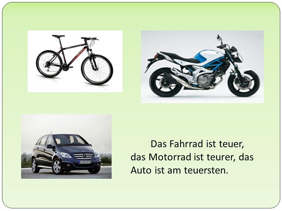 Das Fahrrad ist teuer, das Motorrad ist teurer, das Auto ist am teuersten.