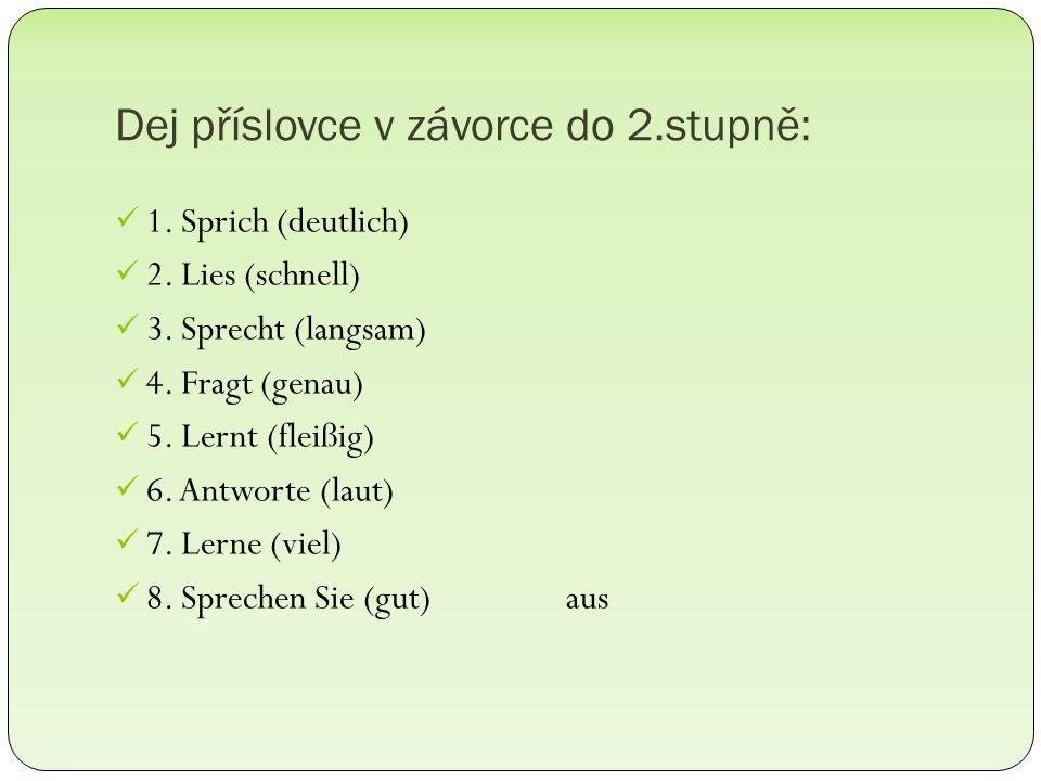 Dej příslovce v závorce do 2.stupně: 1. Sprich (deutlich) 2. Lies (schnell) 3. Sprecht (langsam) 4. Fragt (genau) 5. Lernt (fleißig) 6. Antworte (laut
