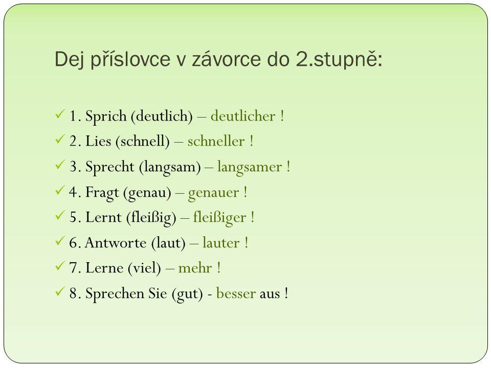 Dej příslovce v závorce do 2.stupně: 1. Sprich (deutlich) – deutlicher ! 2. Lies (schnell) – schneller ! 3. Sprecht (langsam) – langsamer ! 4. Fragt (