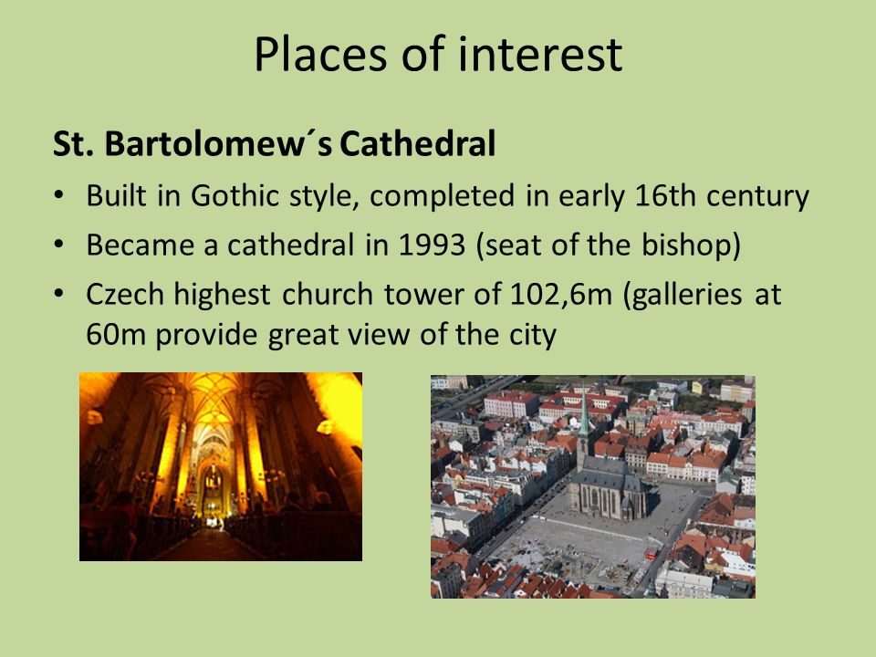Places of interest St. Bartolomew´s Cathedral Built in Gothic style, completed in early 16th century Became a cathedral in 1993 (seat of the bishop) C