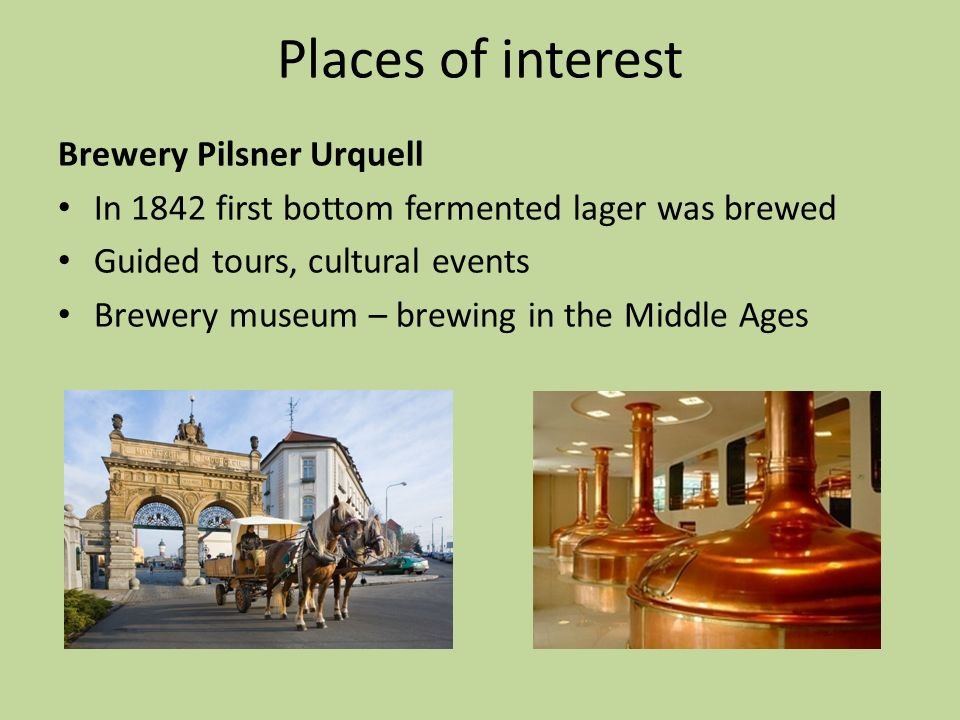 Places of interest Brewery Pilsner Urquell In 1842 first bottom fermented lager was brewed Guided tours, cultural events Brewery museum – brewing in t