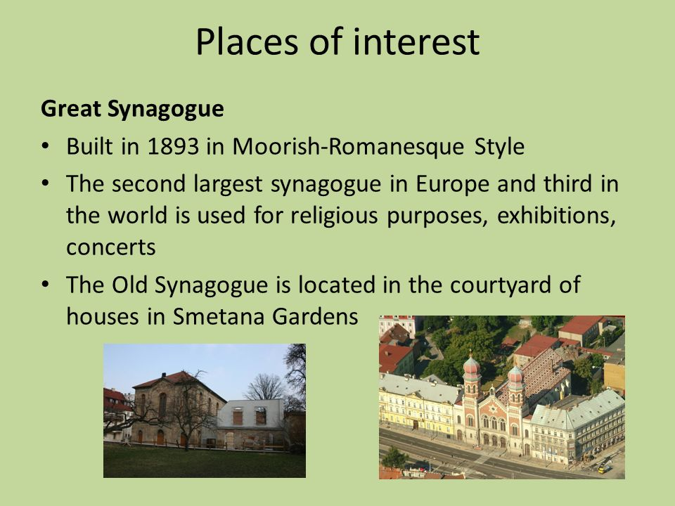 Places of interest Great Synagogue Built in 1893 in Moorish-Romanesque Style The second largest synagogue in Europe and third in the world is used for