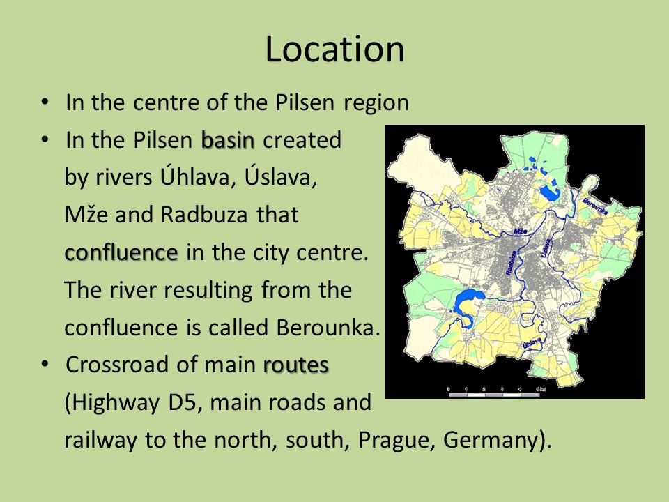 Location In the centre of the Pilsen region basin In the Pilsen basin created by rivers Úhlava, Úslava, Mže and Radbuza that confluence confluence in the city centre.