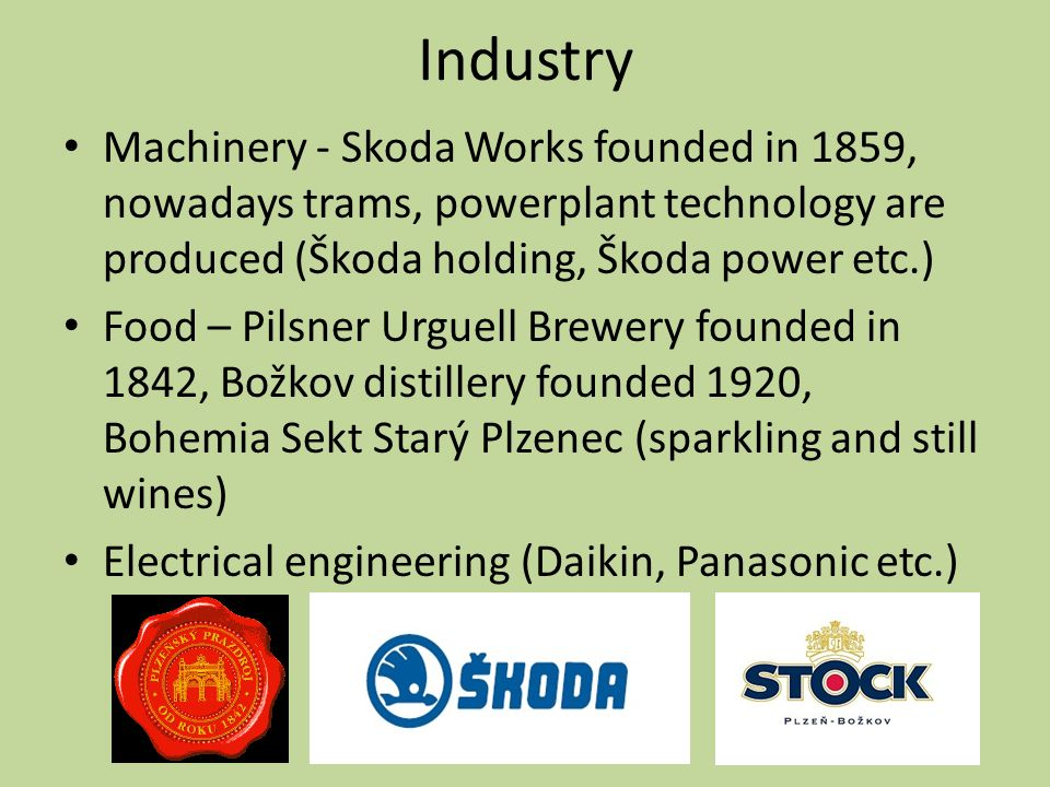 Industry Machinery - Skoda Works founded in 1859, nowadays trams, powerplant technology are produced (Škoda holding, Škoda power etc.) Food – Pilsner